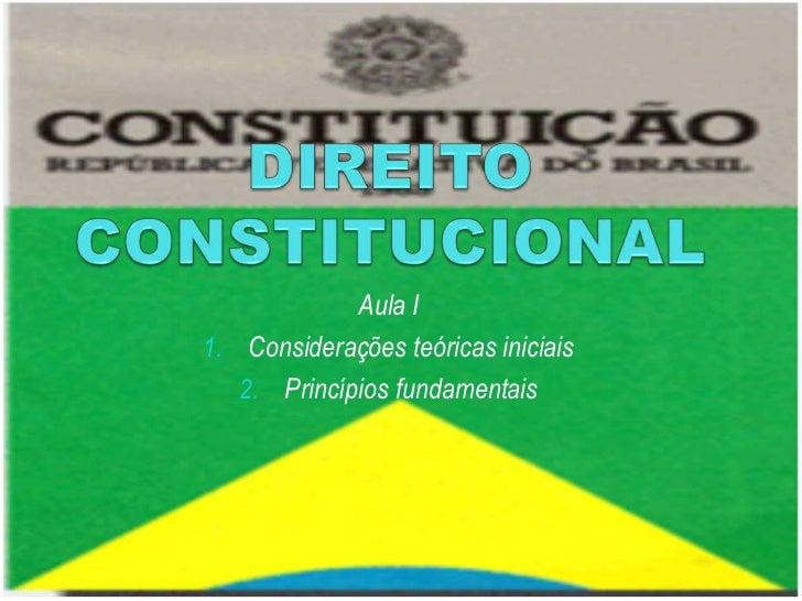 DIREITO CONSTITUCIONAL<br />Aula I<br />Considerações teóricas iniciais<br />Princípios fundamentais<br />