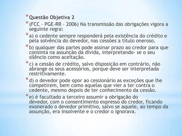 *Questão Objetiva 2 *(FCC – PGE-RR – 2006) Na transmissão das obrigações vigora a seguinte regra: *a) o cedente sempre res...