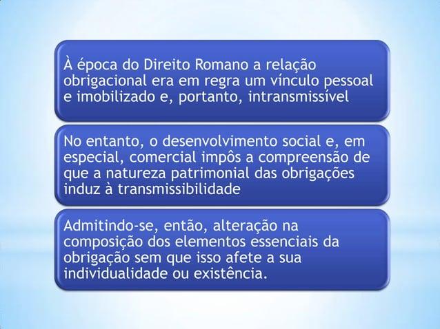 À época do Direito Romano a relação obrigacional era em regra um vínculo pessoal e imobilizado e, portanto, intransmissíve...