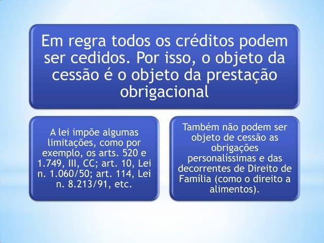 Em regra todos os créditos podem ser cedidos. Por isso, o objeto da cessão é o objeto da prestação obrigacional A lei impõ...