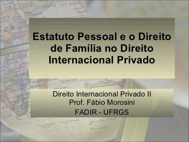 Estatuto Pessoal e o Direito de Família no Direito Internacional Privado Direito Internacional Privado II Prof. Fábio Moro...