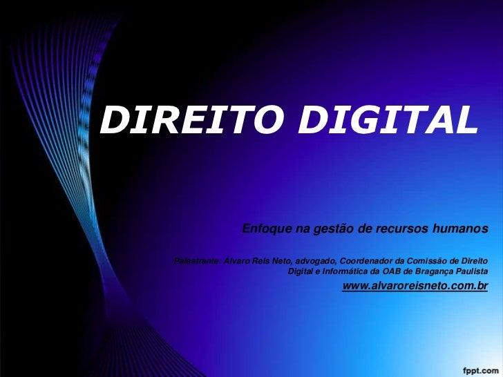 DIREITO DIGITAL<br />Enfoque na gestão de recursos humanos<br />Palestrante: Álvaro Reis Neto, advogado, Coordenador da Co...