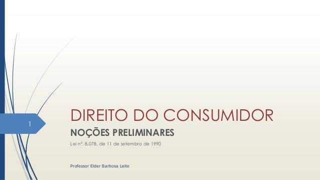 DIREITO DO CONSUMIDOR NOÇÕES PRELIMINARES Lei nº. 8.078, de 11 de setembro de 1990 1 Professor Elder Barbosa Leite