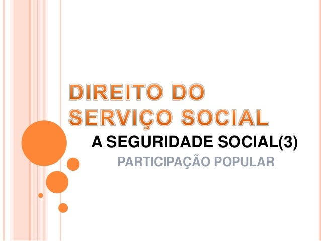 A SEGURIDADE SOCIAL(3) PARTICIPAÇÃO POPULAR