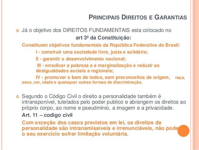PRINCIPAIS DIREITOS E GARANTIAS   Já o objetivo dos DIREITOS FUNDAMENTAIS esta colocado no art 3º da Constituição: Consti...