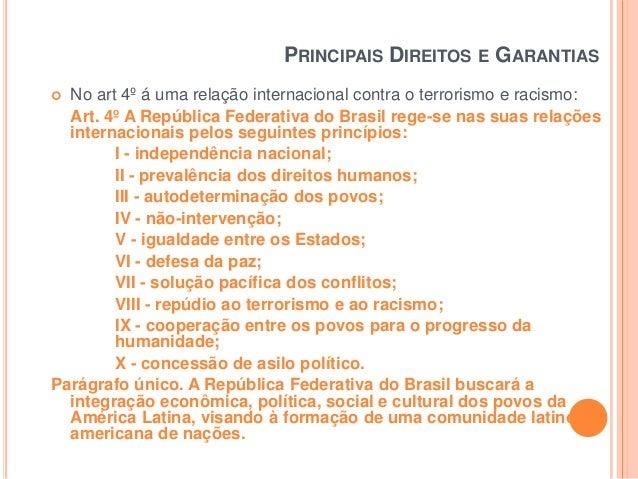 PRINCIPAIS DIREITOS E GARANTIAS No art 4º á uma relação internacional contra o terrorismo e racismo: Art. 4º A República F...