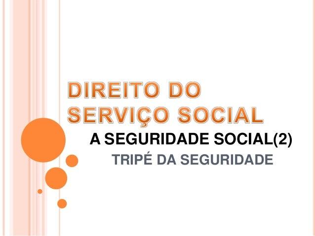 A SEGURIDADE SOCIAL(2) TRIPÉ DA SEGURIDADE
