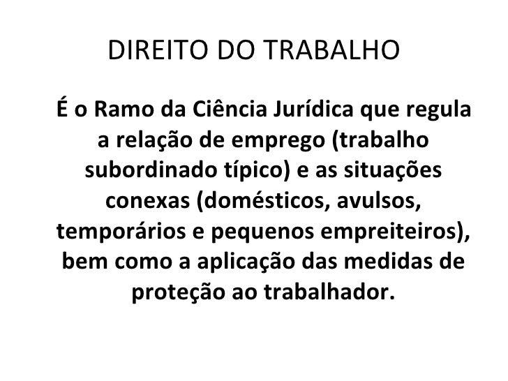 DIREITO DO TRABALHO É o Ramo da Ciência Jurídica que regula     a relação de emprego (trabalho    subordinado típico) e as...