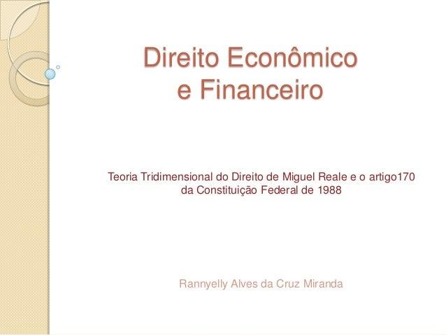 Direito Econômico e Financeiro  Teoria Tridimensional do Direito de Miguel Reale e o artigo170 da Constituição Federal de ...