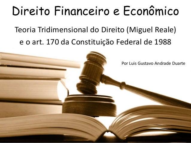 Direito Financeiro e Econômico Teoria Tridimensional do Direito (Miguel Reale) e o art. 170 da Constituição Federal de 198...