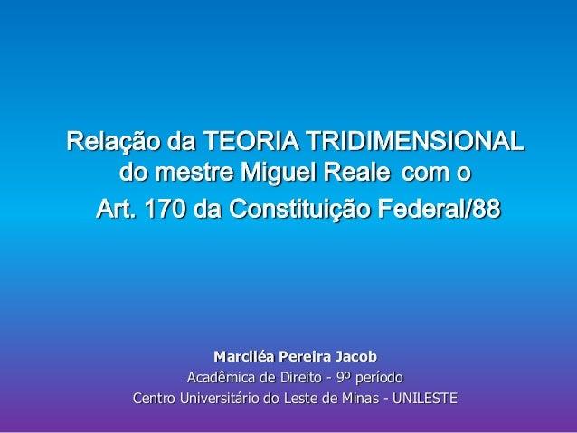 Relação da TEORIA TRIDIMENSIONAL do mestre Miguel Reale com o Art. 170 da Constituição Federal/88  Marciléa Pereira Jacob ...