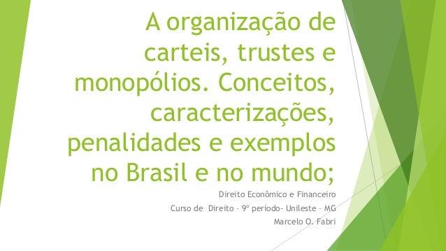 A organização de carteis, trustes e monopólios. Conceitos, caracterizações, penalidades e exemplos no Brasil e no mundo; D...