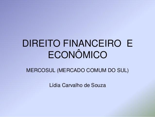 DIREITO FINANCEIRO E ECONÔMICO MERCOSUL (MERCADO COMUM DO SUL) Lídia Carvalho de Souza