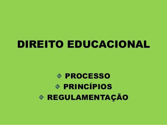 DIREITO EDUCACIONAL PROCESSO PRINCÍPIOS REGULAMENTAÇÃO