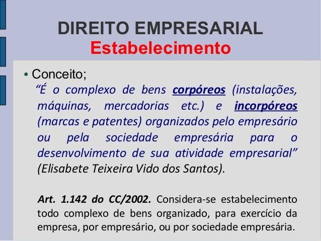 """DIREITO EMPRESARIAL Estabelecimento ●  Conceito; """"É o complexo de bens corpóreos (instalações, máquinas, mercadorias etc.)..."""