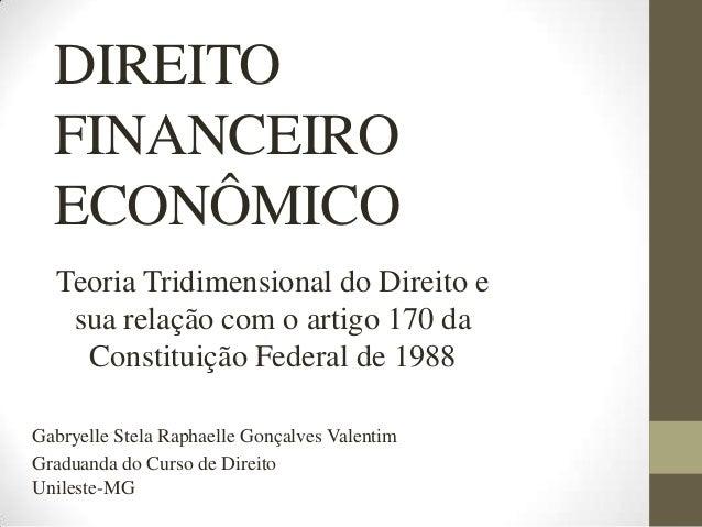 DIREITO FINANCEIRO ECONÔMICO Teoria Tridimensional do Direito e sua relação com o artigo 170 da Constituição Federal de 19...