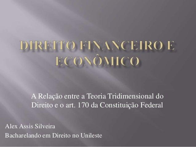 A Relação entre a Teoria Tridimensional do Direito e o art. 170 da Constituição Federal Alex Assis Silveira Bacharelando e...
