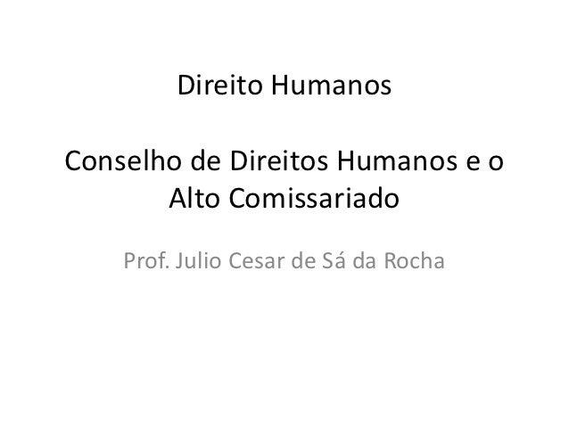 Direito HumanosConselho de Direitos Humanos e o       Alto Comissariado    Prof. Julio Cesar de Sá da Rocha