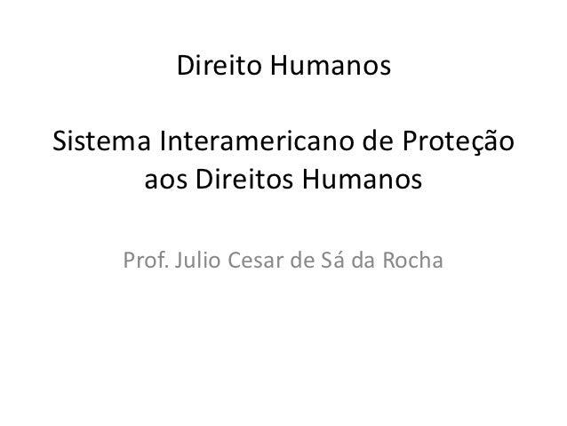 Direito HumanosSistema Interamericano de Proteção      aos Direitos Humanos     Prof. Julio Cesar de Sá da Rocha