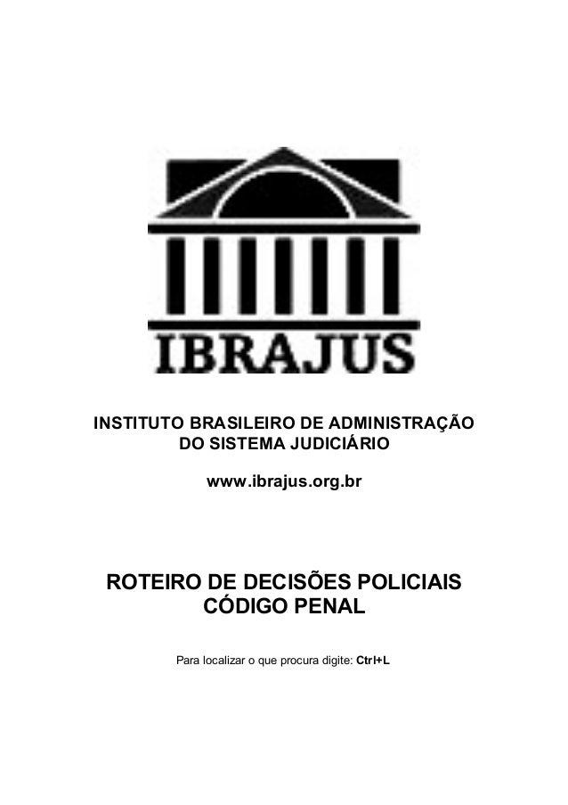 INSTITUTO BRASILEIRO DE ADMINISTRAÇÃO DO SISTEMA JUDICIÁRIO www.ibrajus.org.br ROTEIRO DE DECISÕES POLICIAIS CÓDIGO PENAL ...