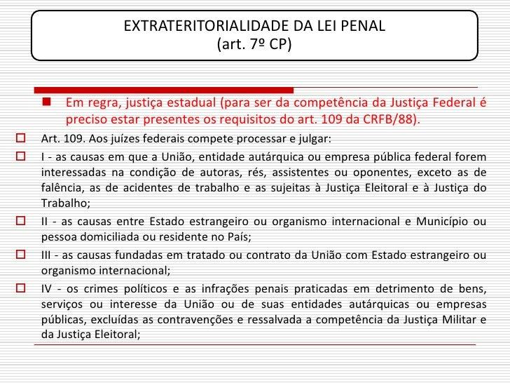 EXTRATERITORIALIDADE DA LEI PENAL                               (art. 7º CP)        Em regra, justiça estadual (para ser ...