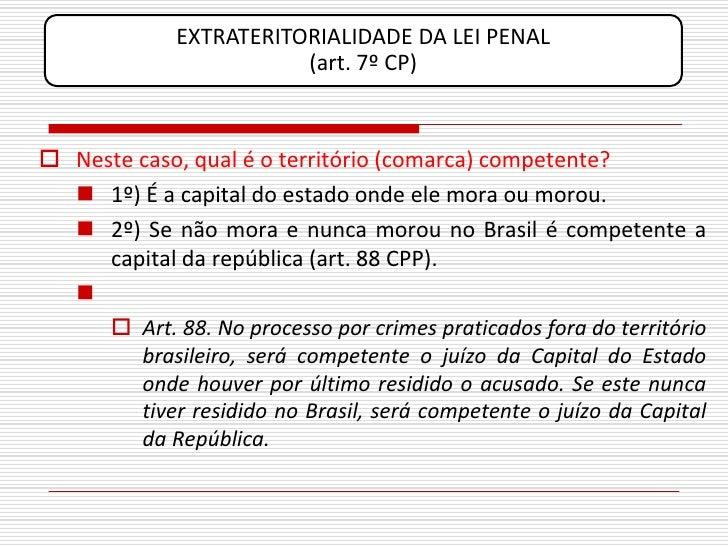 EXTRATERITORIALIDADE DA LEI PENAL                          (art. 7º CP)     Neste caso, qual é o território (comarca) com...