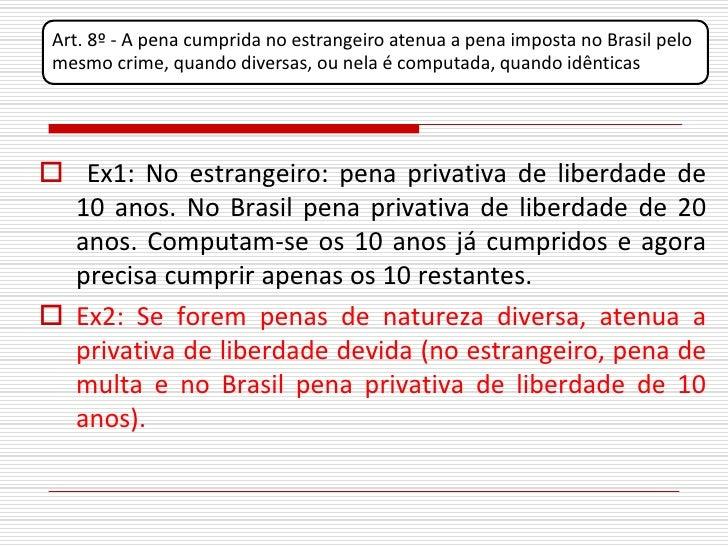 Art. 8º - A pena cumprida no estrangeiro atenua a pena imposta no Brasil pelo  mesmo crime, quando diversas, ou nela é com...