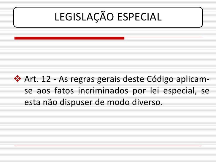 LEGISLAÇÃO ESPECIAL      Art. 12 - As regras gerais deste Código aplicam-   se aos fatos incriminados por lei especial, s...