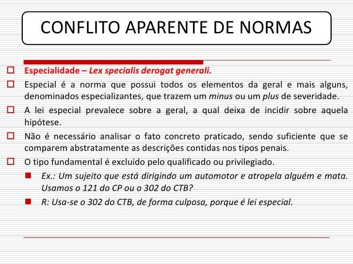 CONFLITO APARENTE DE NORMAS   Especialidade – Lex specialis derogat generali.  Especial é a norma que possui todos os el...