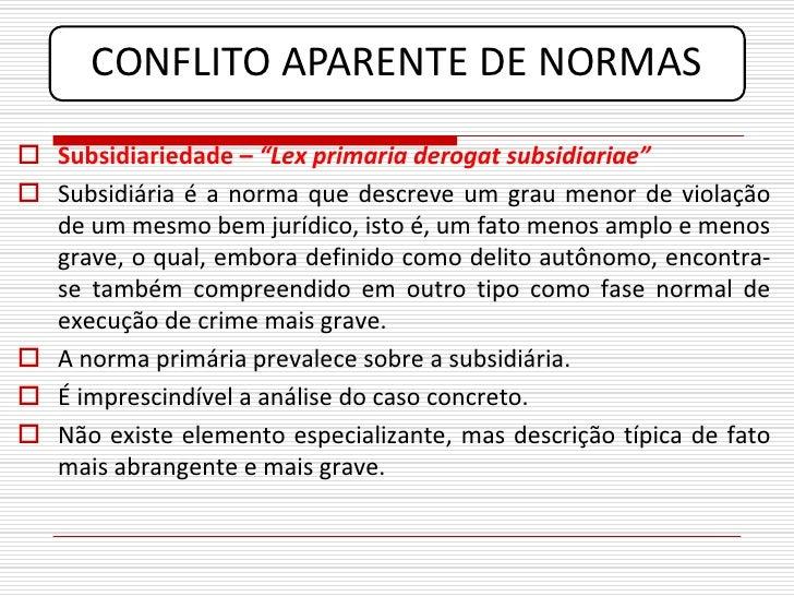 "CONFLITO APARENTE DE NORMAS  Subsidiariedade – ""Lex primaria derogat subsidiariae""  Subsidiária é a norma que descreve u..."