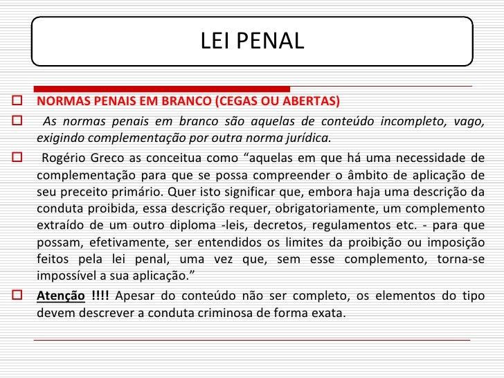 LEI PENAL   NORMAS PENAIS EM BRANCO (CEGAS OU ABERTAS)  As normas penais em branco são aquelas de conteúdo incompleto, v...