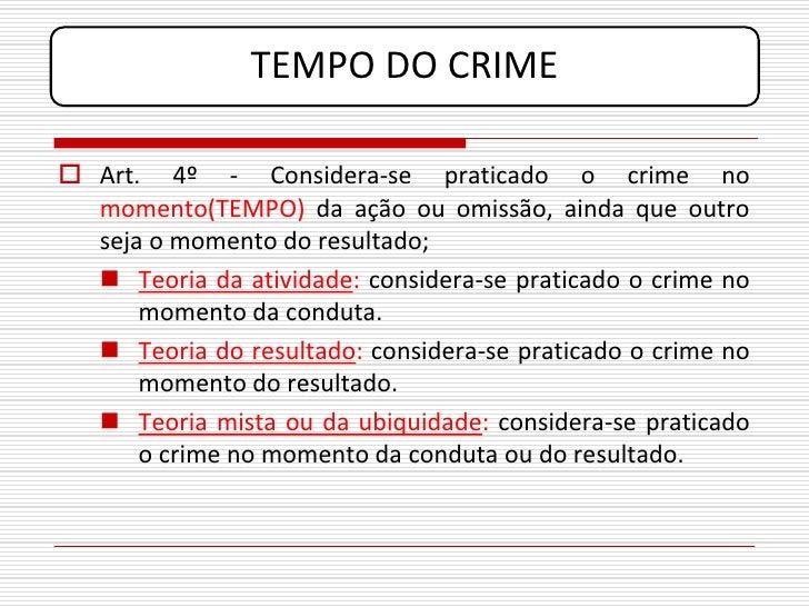 TEMPO DO CRIME   Art. 4º - Considera-se praticado o crime no   momento(TEMPO) da ação ou omissão, ainda que outro   seja ...
