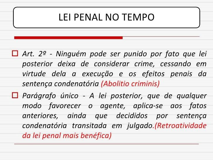 LEI PENAL NO TEMPO    Art. 2º - Ninguém pode ser punido por fato que lei   posterior deixa de considerar crime, cessando ...