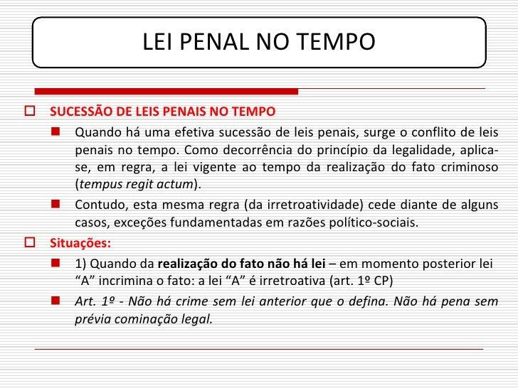 LEI PENAL NO TEMPO   SUCESSÃO DE LEIS PENAIS NO TEMPO    Quando há uma efetiva sucessão de leis penais, surge o conflito...