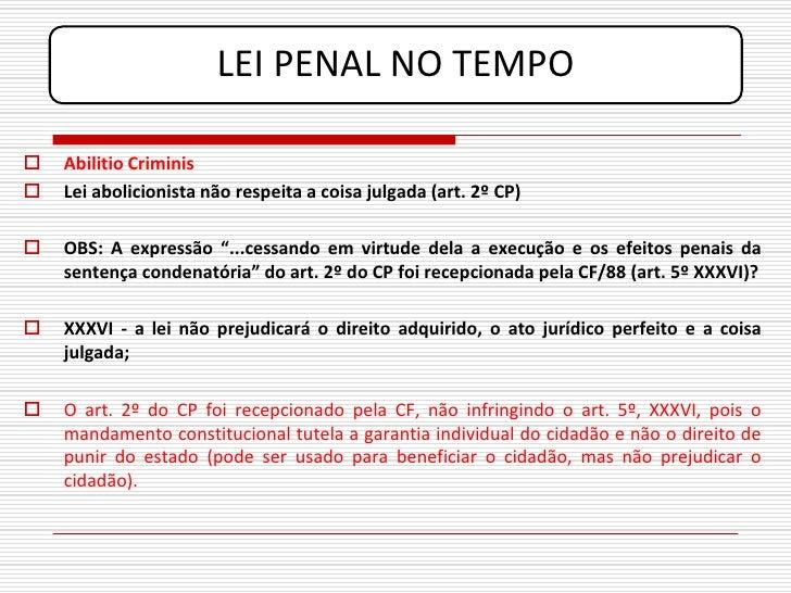 LEI PENAL NO TEMPO     Abilitio Criminis    Lei abolicionista não respeita a coisa julgada (art. 2º CP)     OBS: A expr...