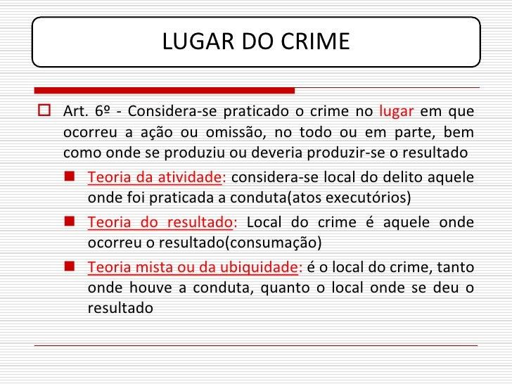 LUGAR DO CRIME   Art. 6º - Considera-se praticado o crime no lugar em que   ocorreu a ação ou omissão, no todo ou em part...