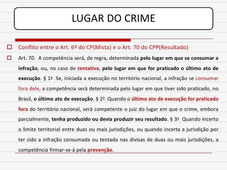 LUGAR DO CRIME   Conflito entre o Art. 6º do CP(Mista) e o Art. 70 do CPP(Resultado)    Art. 70. A competência será, de ...