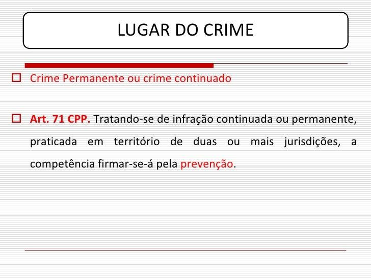 LUGAR DO CRIME   Crime Permanente ou crime continuado    Art. 71 CPP. Tratando-se de infração continuada ou permanente, ...