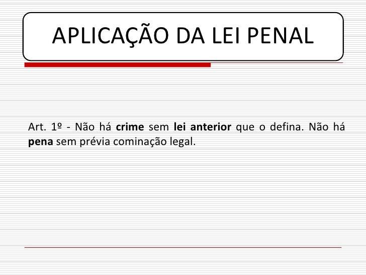 APLICAÇÃO DA LEI PENAL   Art. 1º - Não há crime sem lei anterior que o defina. Não há pena sem prévia cominação legal.