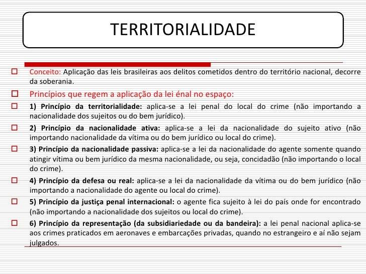 TERRITORIALIDADE     Conceito: Aplicação das leis brasileiras aos delitos cometidos dentro do território nacional, decorr...