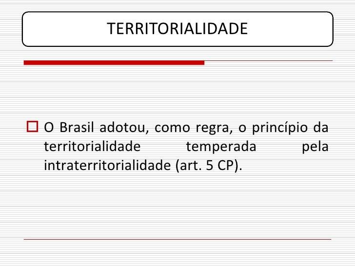 TERRITORIALIDADE      O Brasil adotou, como regra, o princípio da   territorialidade        temperada      pela   intrate...