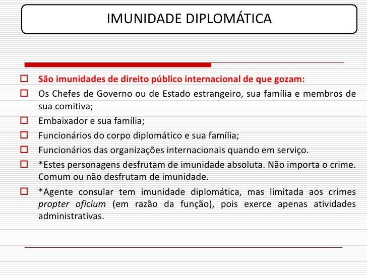 IMUNIDADE DIPLOMÁTICA    São imunidades de direito público internacional de que gozam:  Os Chefes de Governo ou de Estad...