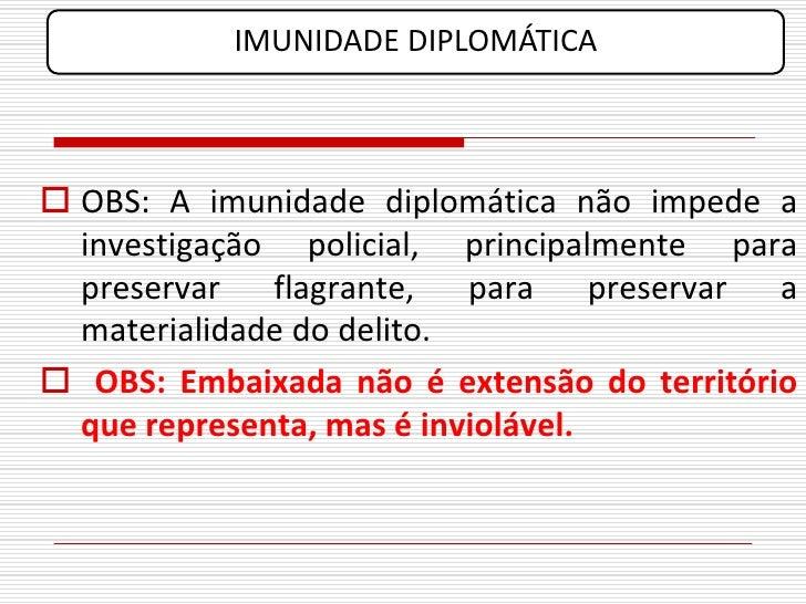 IMUNIDADE DIPLOMÁTICA     OBS: A imunidade diplomática não impede a   investigação policial, principalmente para   preser...