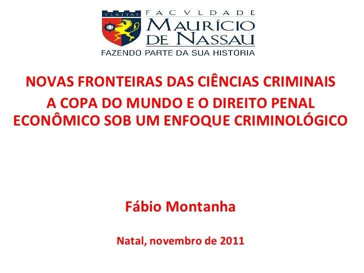 NOVAS FRONTEIRAS DAS CIÊNCIAS CRIMINAIS A COPA DO MUNDO E O DIREITO PENAL ECONÔMICO SOB UM ENFOQUE CRIMINOLÓGICO Fábio Mon...
