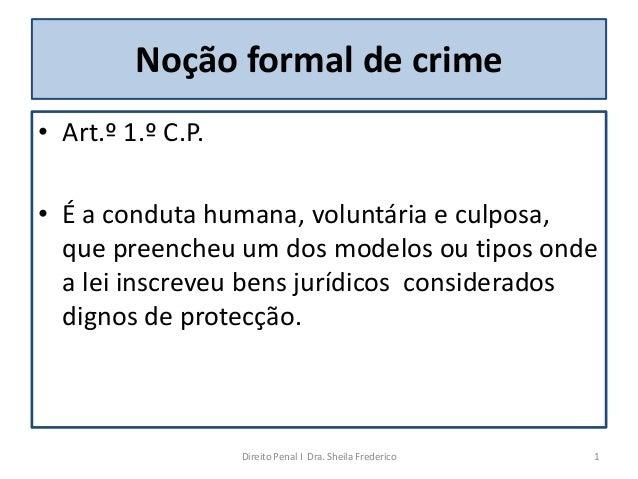 Noção formal de crime• Art.º 1.º C.P.• É a conduta humana, voluntária e culposa,  que preencheu um dos modelos ou tipos on...