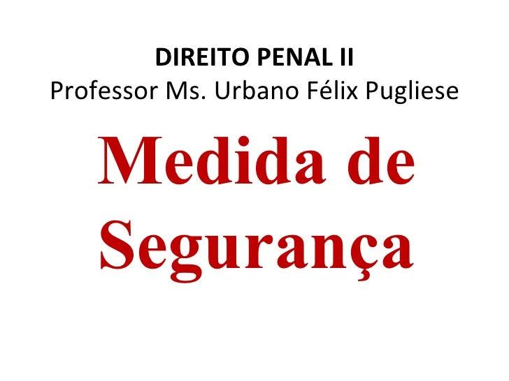 DIREITO PENAL IIProfessor Ms. Urbano Félix Pugliese    Medida de    Segurança