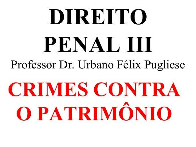 DIREITO PENAL III Professor Dr. Urbano Félix Pugliese CRIMES CONTRA O PATRIMÔNIO