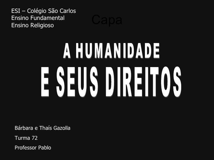 Capa ESI – Colégio São Carlos Ensino Fundamental Ensino Religioso A HUMANIDADE Bárbara e Thaís Gazolla Turma 72 Professor ...