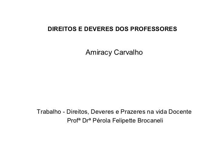 DIREITOS E DEVERES DOS PROFESSORES Amiracy Carvalho Trabalho - Direitos, Deveres e Prazeres na vida Docente Profª Drª Péro...
