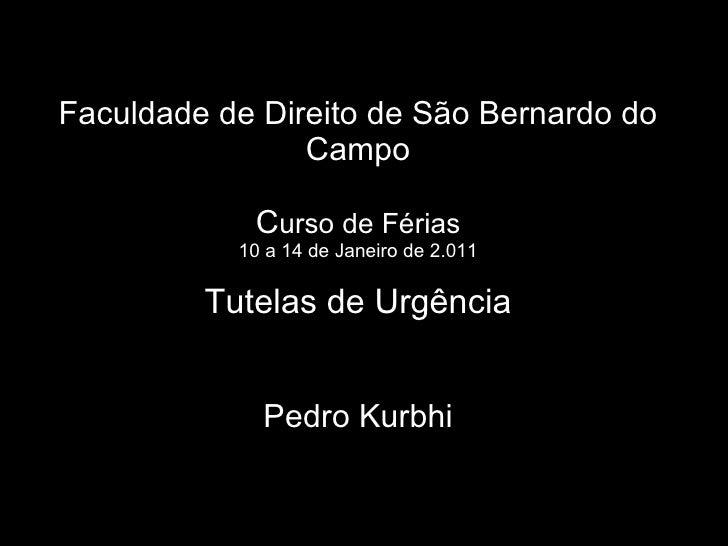 Faculdade de Direito de São Bernardo do Campo C urso de Férias 10 a 14 de Janeiro de 2.011 Tutelas de Urgência Pedro Kurbhi